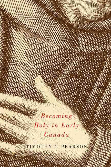 Becoming Holy in Early Canada By Pearson, Timothy G.